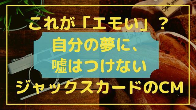 これが「エモい」!?「自分の夢に、噓はつけない」ジャックスカードのCMのタイトル画像